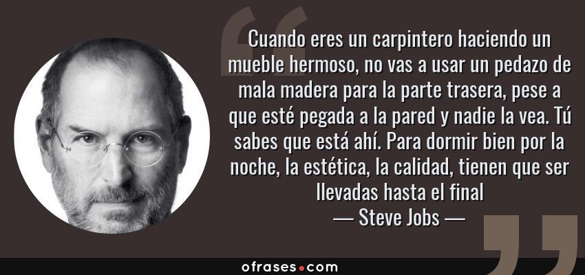 Frases de Steve Jobs - Cuando eres un carpintero haciendo un mueble hermoso, no vas a usar un pedazo de mala madera para la parte trasera, pese a que esté pegada a la pared y nadie la vea. Tú sabes que está ahí. Para dormir bien por la noche, la estética, la calidad, tienen que ser llevadas hasta el final