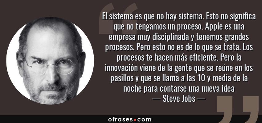 Frases de Steve Jobs - El sistema es que no hay sistema. Esto no significa que no tengamos un proceso. Apple es una empresa muy disciplinada y tenemos grandes procesos. Pero esto no es de lo que se trata. Los procesos te hacen más eficiente. Pero la innovación viene de la gente que se reúne en los pasillos y que se llama a las 10 y media de la noche para contarse una nueva idea