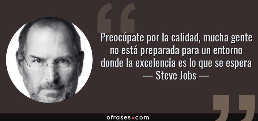 Frases de Steve Jobs - Preocúpate por la calidad, mucha gente no está preparada para un entorno donde la excelencia es lo que se espera