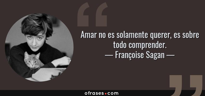 Frases de Françoise Sagan - Amar no es solamente querer, es sobre todo comprender.