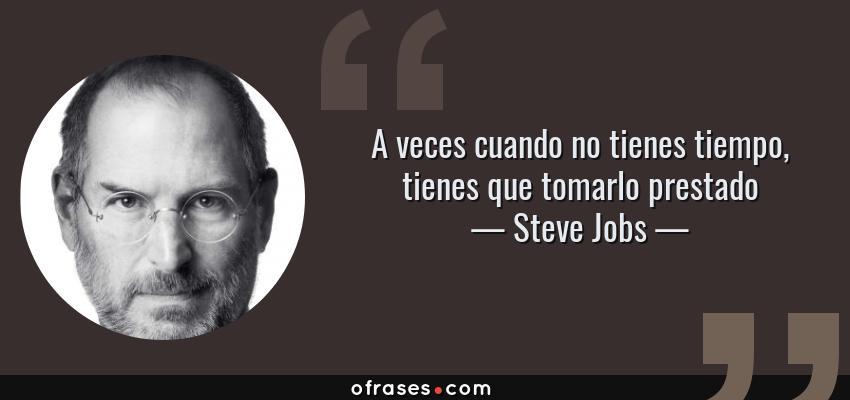 Frases de Steve Jobs - A veces cuando no tienes tiempo, tienes que tomarlo prestado