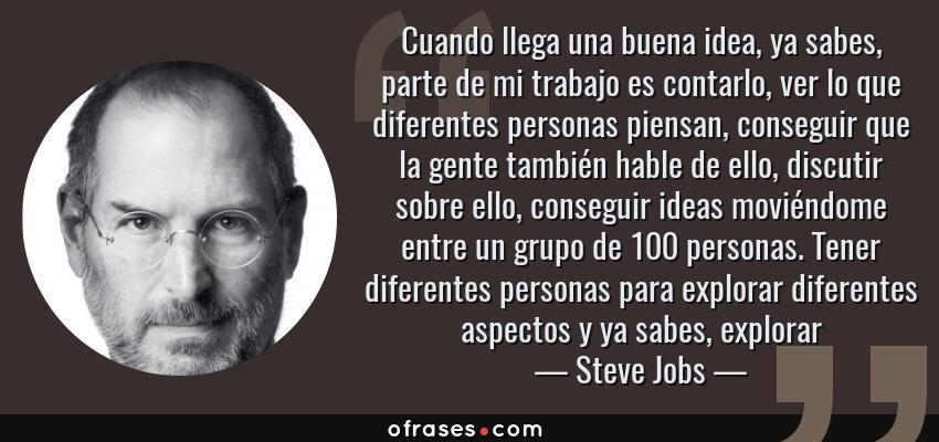 Frases de Steve Jobs - Cuando llega una buena idea, ya sabes, parte de mi trabajo es contarlo, ver lo que diferentes personas piensan, conseguir que la gente también hable de ello, discutir sobre ello, conseguir ideas moviéndome entre un grupo de 100 personas. Tener diferentes personas para explorar diferentes aspectos y ya sabes, explorar