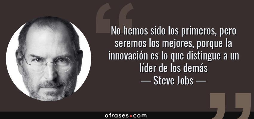 Frases de Steve Jobs - No hemos sido los primeros, pero seremos los mejores, porque la innovación es lo que distingue a un líder de los demás