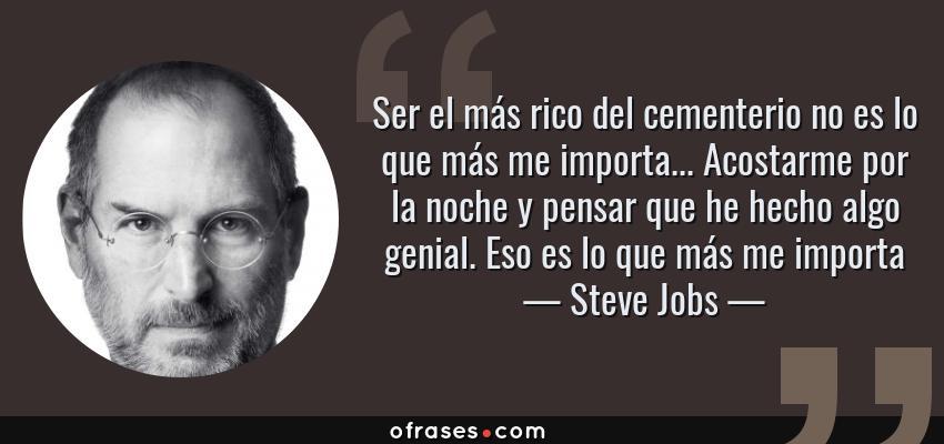 Frases de Steve Jobs - Ser el más rico del cementerio no es lo que más me importa... Acostarme por la noche y pensar que he hecho algo genial. Eso es lo que más me importa