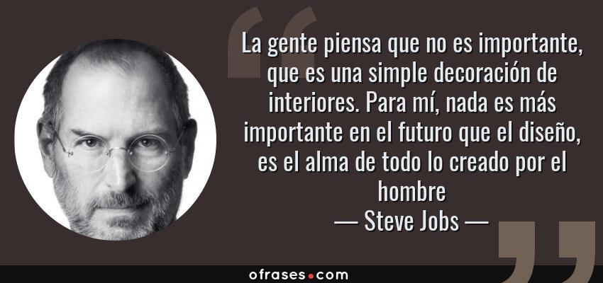 Frases de Steve Jobs - La gente piensa que no es importante, que es una simple decoración de interiores. Para mí, nada es más importante en el futuro que el diseño, es el alma de todo lo creado por el hombre