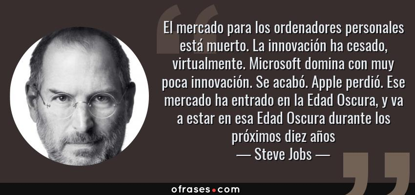 Frases de Steve Jobs - El mercado para los ordenadores personales está muerto. La innovación ha cesado, virtualmente. Microsoft domina con muy poca innovación. Se acabó. Apple perdió. Ese mercado ha entrado en la Edad Oscura, y va a estar en esa Edad Oscura durante los próximos diez años