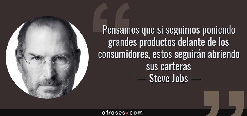 Frases de Steve Jobs - Pensamos que si seguimos poniendo grandes productos delante de los consumidores, estos seguirán abriendo sus carteras
