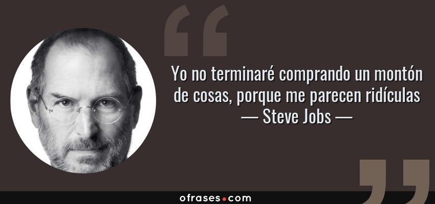 Frases de Steve Jobs - Yo no terminaré comprando un montón de cosas, porque me parecen ridículas