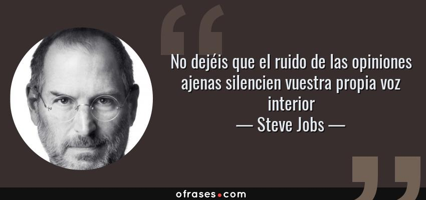 Frases de Steve Jobs - No dejéis que el ruido de las opiniones ajenas silencien vuestra propia voz interior