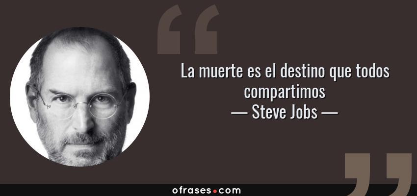Frases de Steve Jobs - La muerte es el destino que todos compartimos