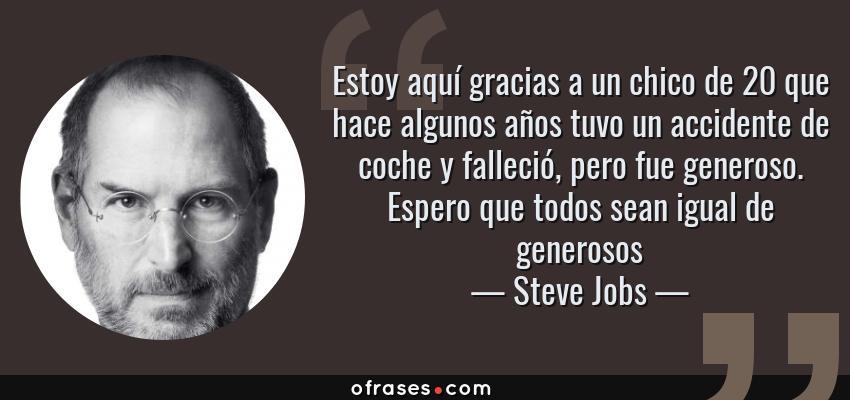 Frases de Steve Jobs - Estoy aquí gracias a un chico de 20 que hace algunos años tuvo un accidente de coche y falleció, pero fue generoso. Espero que todos sean igual de generosos