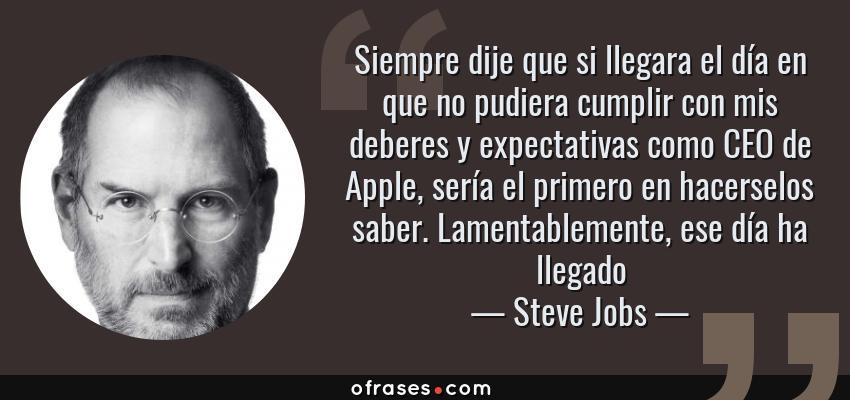 Frases de Steve Jobs - Siempre dije que si llegara el día en que no pudiera cumplir con mis deberes y expectativas como CEO de Apple, sería el primero en hacerselos saber. Lamentablemente, ese día ha llegado