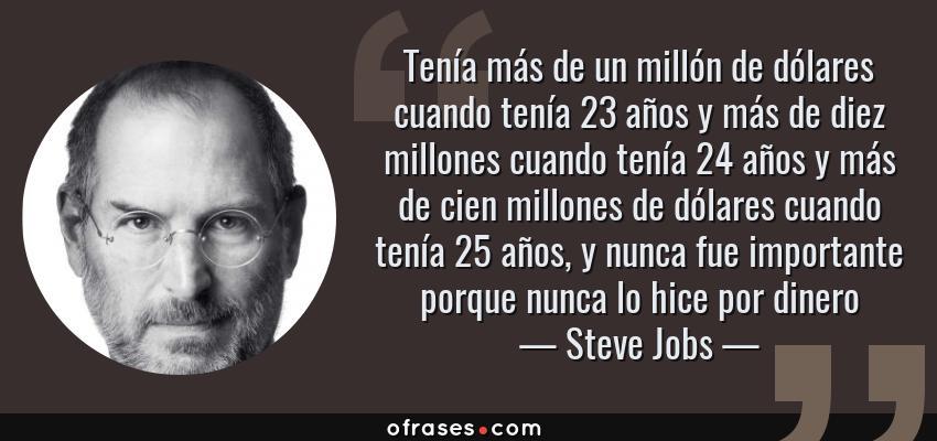 Frases de Steve Jobs - Tenía más de un millón de dólares cuando tenía 23 años y más de diez millones cuando tenía 24 años y más de cien millones de dólares cuando tenía 25 años, y nunca fue importante porque nunca lo hice por dinero