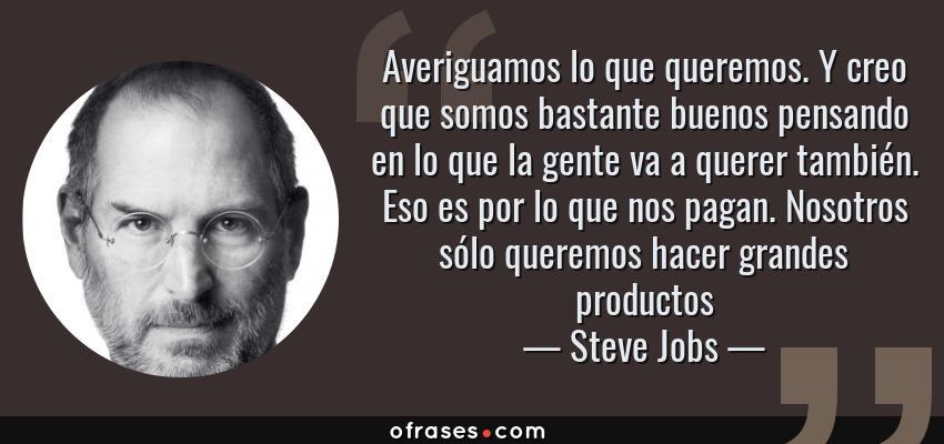 Frases de Steve Jobs - Averiguamos lo que queremos. Y creo que somos bastante buenos pensando en lo que la gente va a querer también. Eso es por lo que nos pagan. Nosotros sólo queremos hacer grandes productos