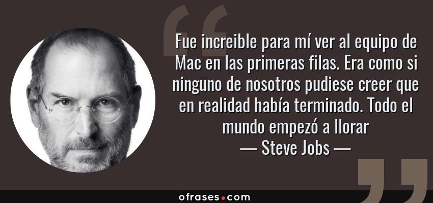 Frases de Steve Jobs - Fue increible para mí ver al equipo de Mac en las primeras filas. Era como si ninguno de nosotros pudiese creer que en realidad había terminado. Todo el mundo empezó a llorar