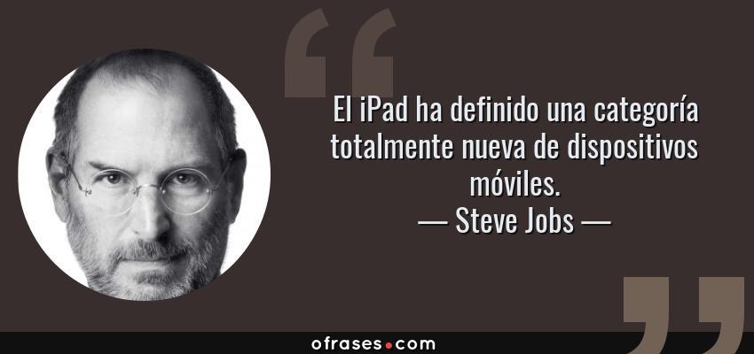 Frases de Steve Jobs - El iPad ha definido una categoría totalmente nueva de dispositivos móviles.