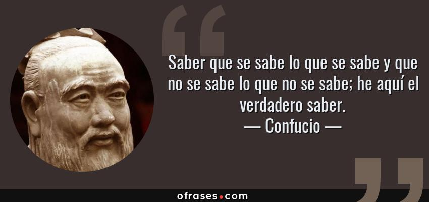 Frases de Confucio - Saber que se sabe lo que se sabe y que no se sabe lo que no se sabe; he aquí el verdadero saber.