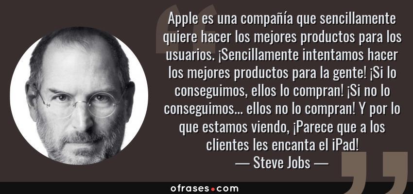Frases de Steve Jobs - Apple es una compañía que sencillamente quiere hacer los mejores productos para los usuarios. ¡Sencillamente intentamos hacer los mejores productos para la gente! ¡Si lo conseguimos, ellos lo compran! ¡Si no lo conseguimos... ellos no lo compran! Y por lo que estamos viendo, ¡Parece que a los clientes les encanta el iPad!