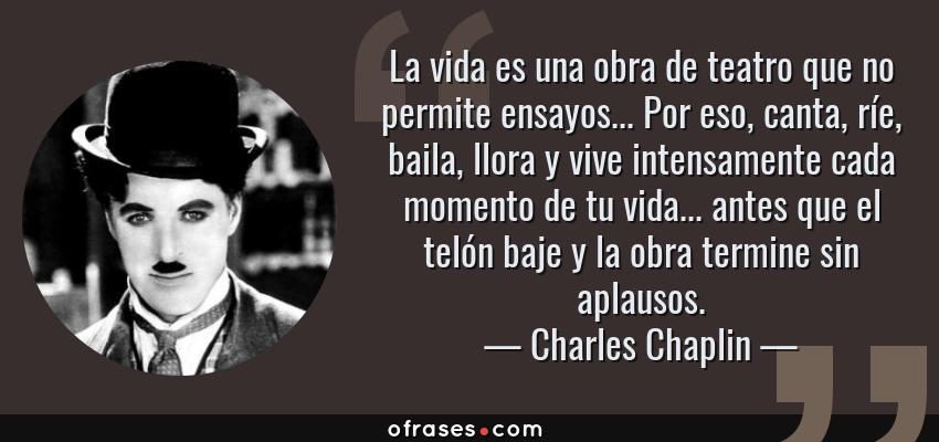 Frases de Charles Chaplin - La vida es una obra de teatro que no permite ensayos... Por eso, canta, ríe, baila, llora y vive intensamente cada momento de tu vida... antes que el telón baje y la obra termine sin aplausos.