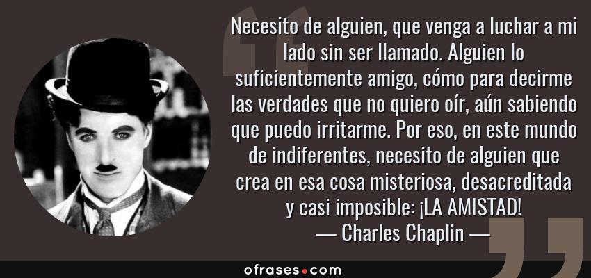 Frases de Charles Chaplin - Necesito de alguien, que venga a luchar a mi lado sin ser llamado. Alguien lo suficientemente amigo, cómo para decirme las verdades que no quiero oír, aún sabiendo que puedo irritarme. Por eso, en este mundo de indiferentes, necesito de alguien que crea en esa cosa misteriosa, desacreditada y casi imposible: ¡LA AMISTAD!