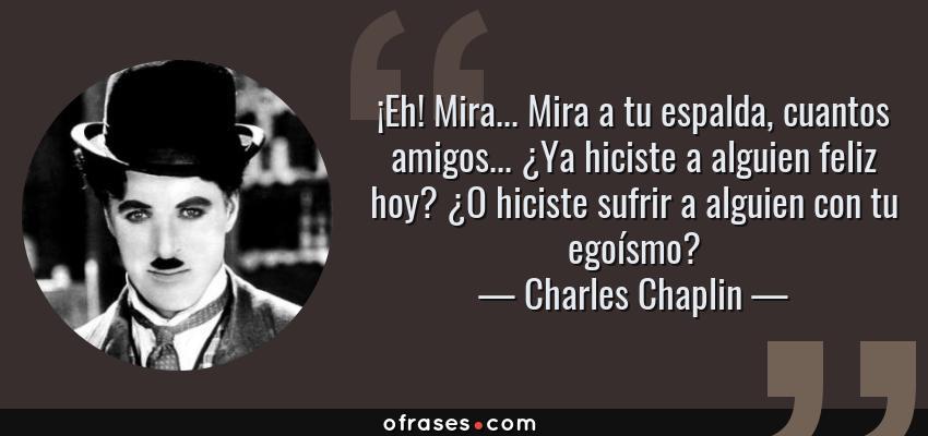 Frases de Charles Chaplin - ¡Eh! Mira... Mira a tu espalda, cuantos amigos... ¿Ya hiciste a alguien feliz hoy? ¿O hiciste sufrir a alguien con tu egoísmo?