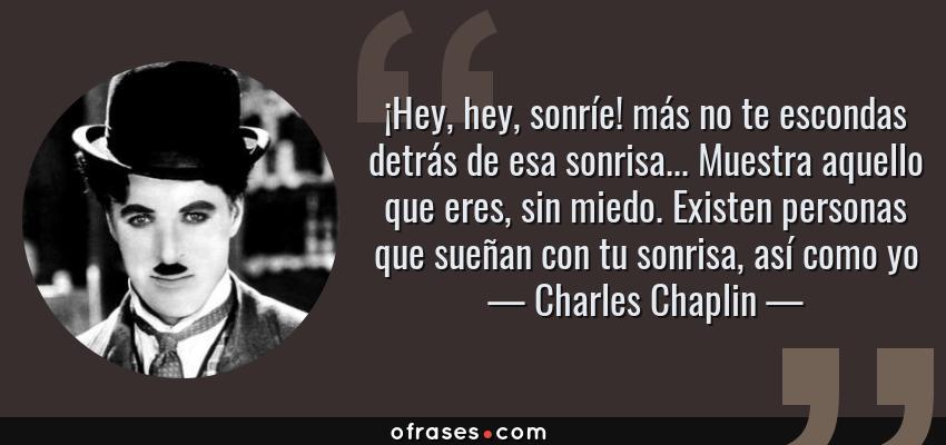 Frases de Charles Chaplin - ¡Hey, hey, sonríe! más no te escondas detrás de esa sonrisa... Muestra aquello que eres, sin miedo. Existen personas que sueñan con tu sonrisa, así como yo