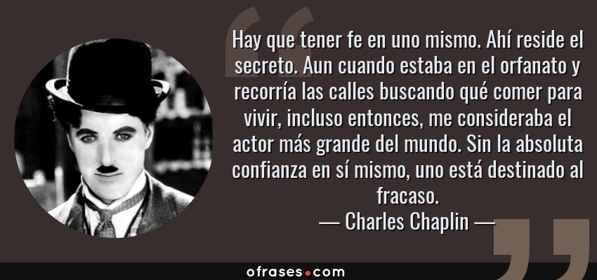 Frases de Charles Chaplin - Hay que tener fe en uno mismo. Ahí reside el secreto. Aun cuando estaba en el orfanato y recorría las calles buscando qué comer para vivir, incluso entonces, me consideraba el actor más grande del mundo. Sin la absoluta confianza en sí mismo, uno está destinado al fracaso.