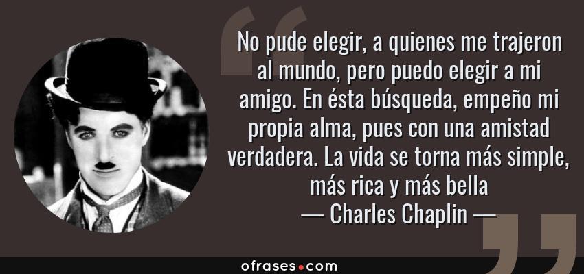 Frases de Charles Chaplin - No pude elegir, a quienes me trajeron al mundo, pero puedo elegir a mi amigo. En ésta búsqueda, empeño mi propia alma, pues con una amistad verdadera. La vida se torna más simple, más rica y más bella