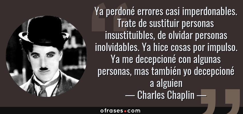 Frases de Charles Chaplin - Ya perdoné errores casi imperdonables. Trate de sustituir personas insustituibles, de olvidar personas inolvidables. Ya hice cosas por impulso. Ya me decepcioné con algunas personas, mas también yo decepcioné a alguien