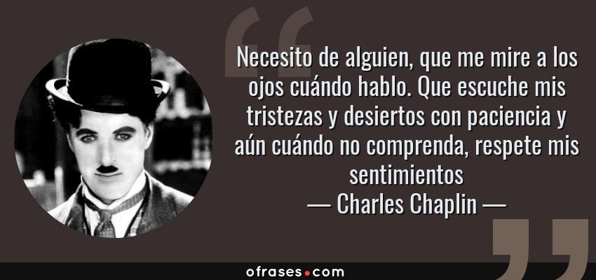 Frases de Charles Chaplin - Necesito de alguien, que me mire a los ojos cuándo hablo. Que escuche mis tristezas y desiertos con paciencia y aún cuándo no comprenda, respete mis sentimientos