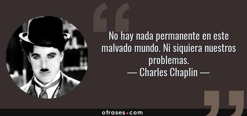Frases de Charles Chaplin - No hay nada permanente en este malvado mundo. Ni siquiera nuestros problemas.