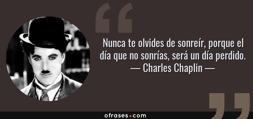Frases de Charles Chaplin - Nunca te olvides de sonreír, porque el día que no sonrías, será un día perdido.