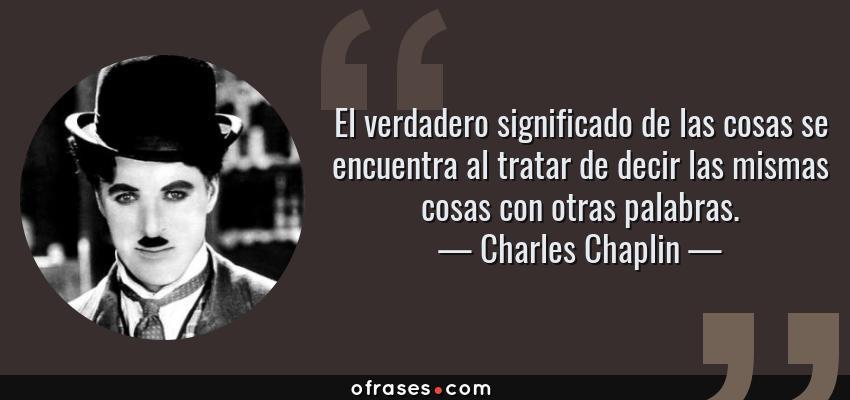 Frases de Charles Chaplin - El verdadero significado de las cosas se encuentra al tratar de decir las mismas cosas con otras palabras.