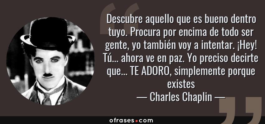 Frases de Charles Chaplin - Descubre aquello que es bueno dentro tuyo. Procura por encima de todo ser gente, yo también voy a intentar. ¡Hey! Tú... ahora ve en paz. Yo preciso decirte que... TE ADORO, simplemente porque existes
