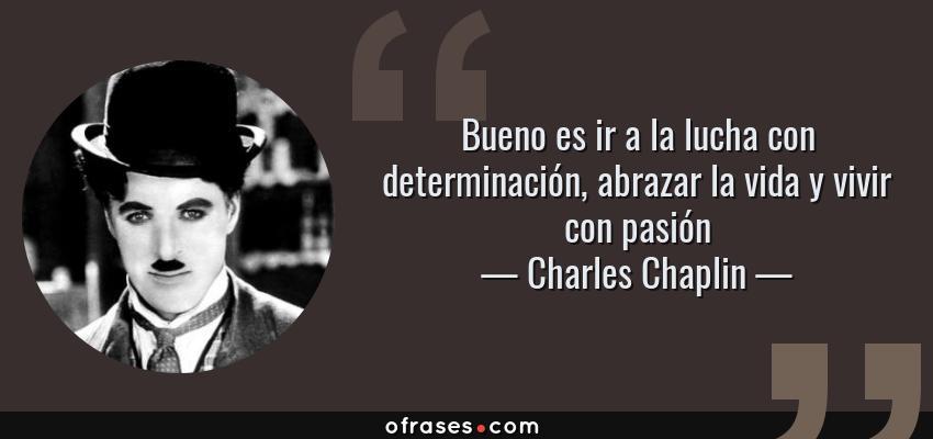 Frases de Charles Chaplin - Bueno es ir a la lucha con determinación, abrazar la vida y vivir con pasión
