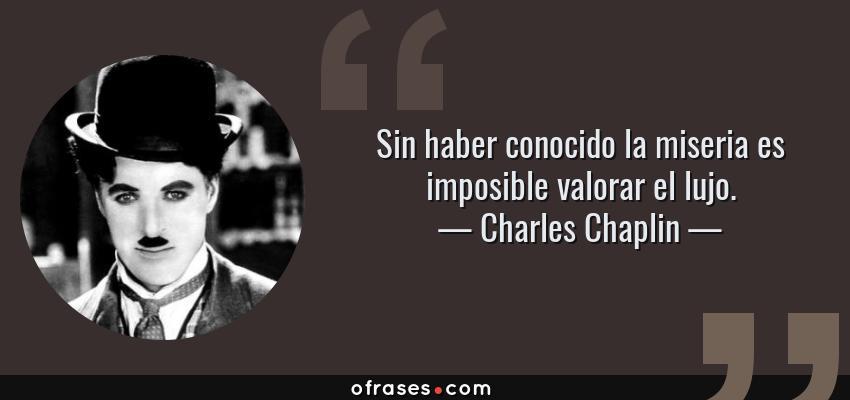 Frases de Charles Chaplin - Sin haber conocido la miseria es imposible valorar el lujo.