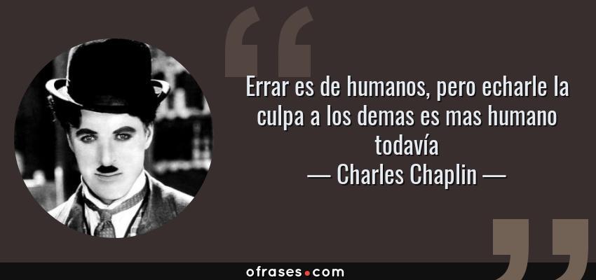 Frases de Charles Chaplin - Errar es de humanos, pero echarle la culpa a los demas es mas humano todavía