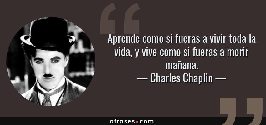 Frases de Charles Chaplin - Aprende como si fueras a vivir toda la vida, y vive como si fueras a morir mañana.