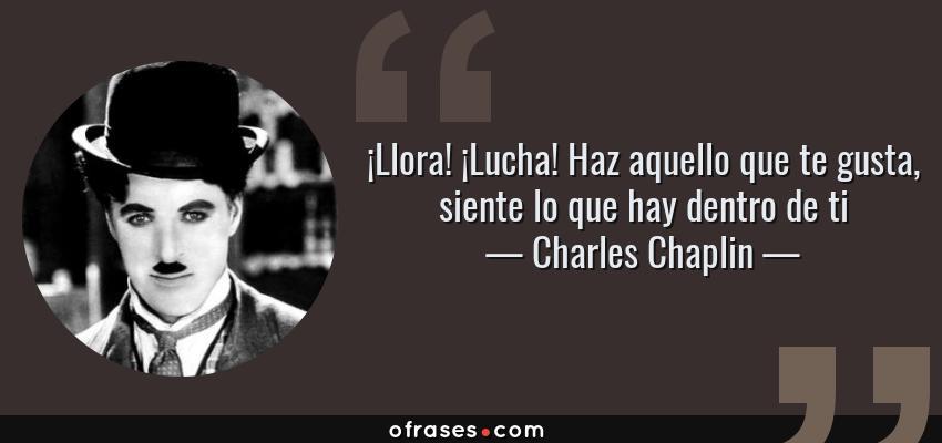 Frases de Charles Chaplin - ¡Llora! ¡Lucha! Haz aquello que te gusta, siente lo que hay dentro de ti