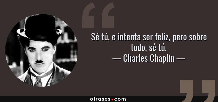 Frases de Charles Chaplin - Sé tú, e intenta ser feliz, pero sobre todo, sé tú.