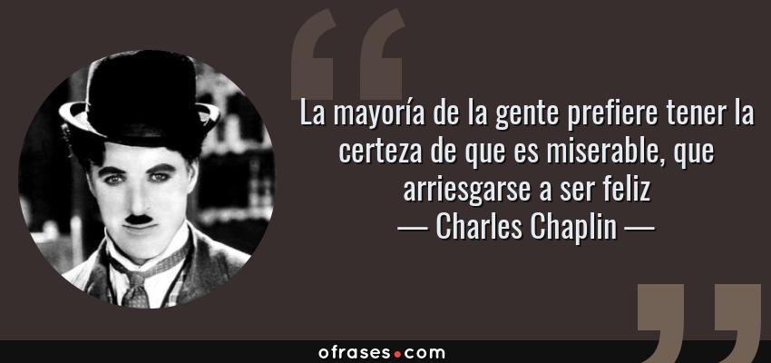 Frases de Charles Chaplin - La mayoría de la gente prefiere tener la certeza de que es miserable, que arriesgarse a ser feliz
