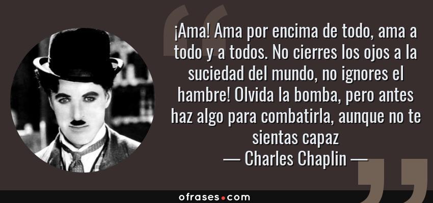 Frases de Charles Chaplin - ¡Ama! Ama por encima de todo, ama a todo y a todos. No cierres los ojos a la suciedad del mundo, no ignores el hambre! Olvida la bomba, pero antes haz algo para combatirla, aunque no te sientas capaz