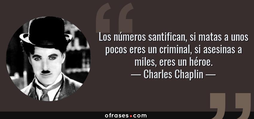 Frases de Charles Chaplin - Los números santifican, si matas a unos pocos eres un criminal, si asesinas a miles, eres un héroe.