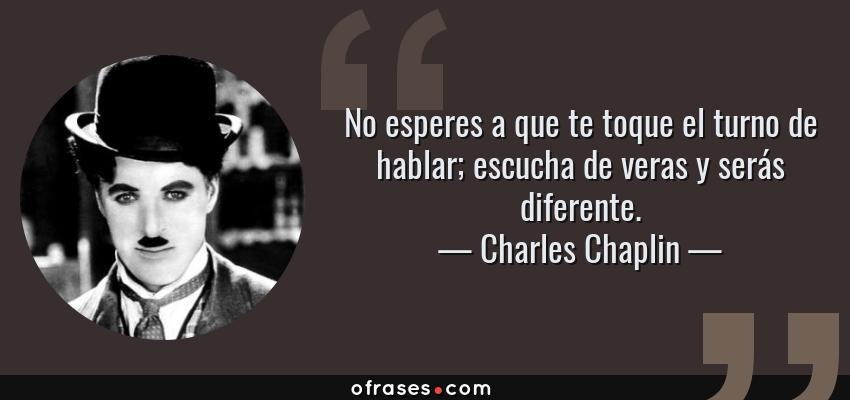 Frases de Charles Chaplin - No esperes a que te toque el turno de hablar; escucha de veras y serás diferente.