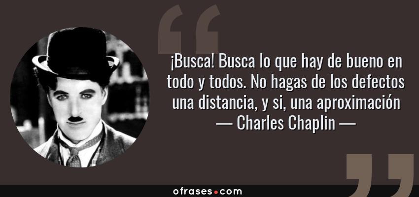 Frases de Charles Chaplin - ¡Busca! Busca lo que hay de bueno en todo y todos. No hagas de los defectos una distancia, y si, una aproximación