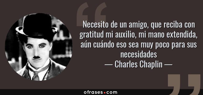 Frases de Charles Chaplin - Necesito de un amigo, que reciba con gratitud mi auxilio, mi mano extendida, aún cuándo eso sea muy poco para sus necesidades