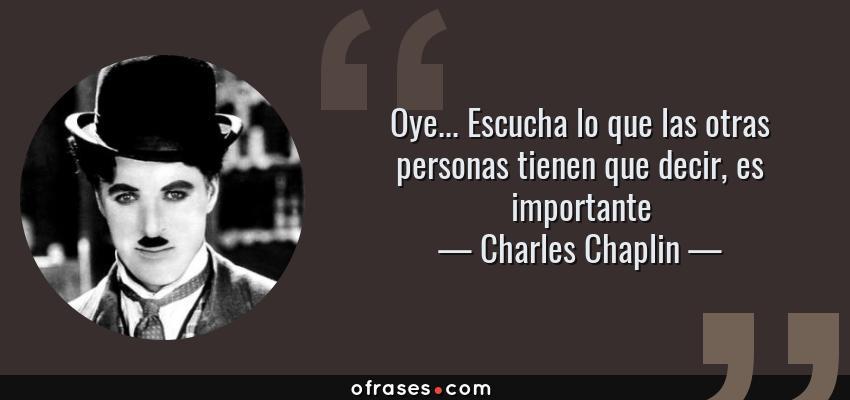 Frases de Charles Chaplin - Oye... Escucha lo que las otras personas tienen que decir, es importante