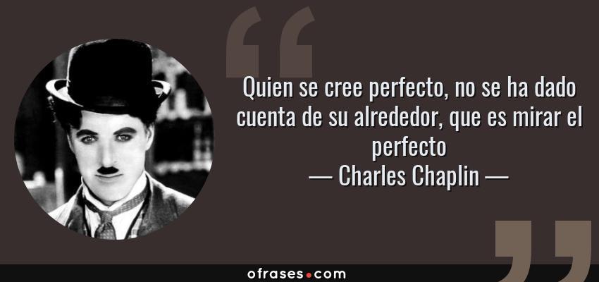 Frases de Charles Chaplin - Quien se cree perfecto, no se ha dado cuenta de su alrededor, que es mirar el perfecto