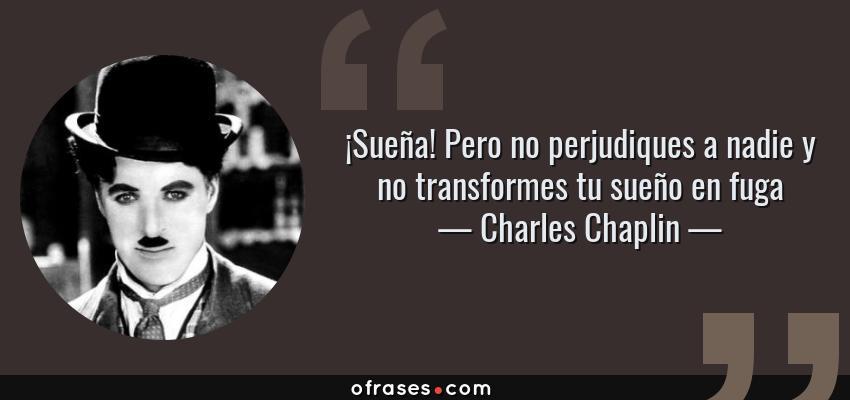 Frases de Charles Chaplin - ¡Sueña! Pero no perjudiques a nadie y no transformes tu sueño en fuga