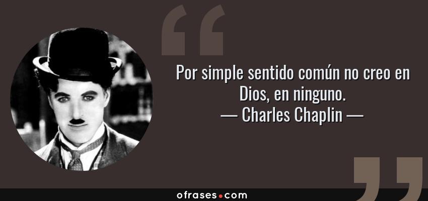 Frases de Charles Chaplin - Por simple sentido común no creo en Dios, en ninguno.